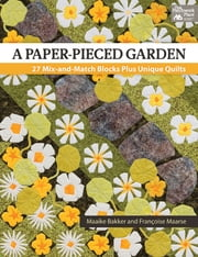 A Paper-Pieced Garden - 27 Mix-and-Match Blocks Plus Unique Quilts ebook by Maaike Bakker,Francoise Maarse