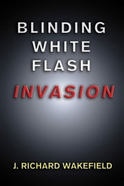 Blinding White Flash: Invasion ebook by J. Richard Wakefield