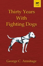 Thirty Years with Fighting Dogs ebook by George C. Armitage