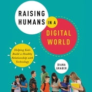 Raising Humans in a Digital World - Helping Kids Build a Healthy Relationship with Technology sesli kitap by Diana Graber