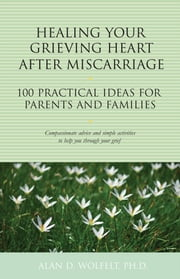 Healing Your Grieving Heart After Miscarriage - 100 Practical Ideas for Parents and Families ebook by Alan D. Wolfelt, PhD