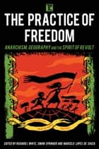 The Practice of Freedom - Anarchism, Geography, and the Spirit of Revolt ebook by Richard J. White, Reader in Economic Geography, Simon Springer,...