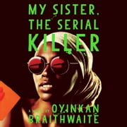 My Sister, the Serial Killer - A Novel Hörbuch by Oyinkan Braithwaite