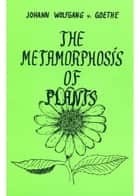 The Metamorphosis of Plants ebook by Johann Wolfgang von Goethe,Rudolf Steiner
