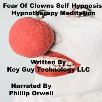 Fear Of Clowns Self Hypnosis Hypnotherapy Meditation audiobook by Key Guy Technology LLC