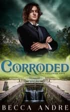 Corroded: Iron Souls, Book Four - A Steampunk-flavored Historical Fantasy ebook by Becca Andre