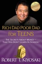 Rich Dad Poor Dad for Teens - The Secrets about Money--That You Don't Learn in School! ebook by Robert T. Kiyosaki