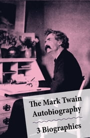 The Mark Twain Autobiography + 3 Biographies - 4 Mark Twain Biographies In 1 Book: Chapters From My Autobiography By Mark Twain + My Mark Twain By William Dean Howells' + Mark Twain A Biography By Albert Bigelow Paine + The Boys' Life Of Mark Twain By Albert Bigelow Paine ebook by Mark Twain,Albert Bigelow  Paine,William Dean  Howells