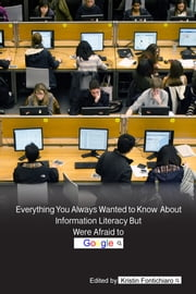 Everything You Always Wanted to Know About Information Literacy But Were Afraid to Google ebook by Kristin Fontichiaro