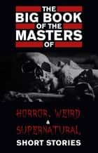 The Big Book of the Masters of Horror, Weird and Supernatural Short Stories: 120+ authors and 1000+ stories in one volume (Kathartika™ Classics) ebook by Cynthia Asquith, Leonid Andreyev, E. F. Benson,...