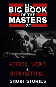 The Big Book of the Masters of Horror: 120+ authors and 1000+ stories (Kathartika™ Classics) ebook by Cynthia Asquith, Leonid Andreyev, E. F. Benson,...