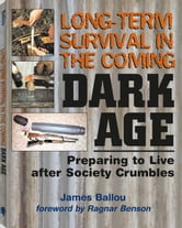 Long-Term Survival In The Coming Dark Age: Preparing to Live after Society Crumbles ebook by Ballou, James