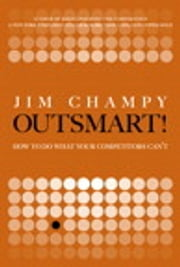 Outsmart! - How to Do What Your Competitors Can't ebook by Jim Champy