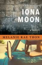 Iona Moon - A Novel ebook by Melanie Rae Thon