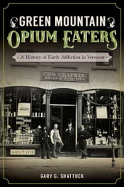 Green Mountain Opium Eaters - A History of Early Addiction in Vermont ebook by Gary G. Shattuck