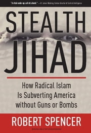 Stealth Jihad - How Radical Islam Is Subverting America without Guns or Bombs ebook by Robert Spencer