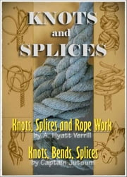 Knots, Bends, Splices / Knots, Splices and Rope Work - Two Books with Active Table of Contents (Illustrated) ebook by J. Netherclift Jutsum,A. Hyatt Verrill