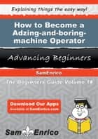 How to Become a Adzing-and-boring-machine Operator - How to Become a Adzing-and-boring-machine Operator ebook by Latesha Longo