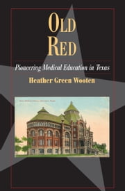 Old Red - Pioneering Medical Education in Texas ebook by Heather Green Wooten