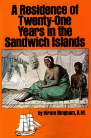 A Residence of Twenty-One Years in the Sandwich Islands - Of the Civil, Religious, and Political History of Those Islands ebook by Hiram Bingham,Terence Barrow