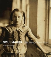 Soulmaker: The Times of Lewis Hine ebook by Nemerov, Alexander