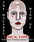 The Macabre Mind Of Lori R. Lopez: Thirteen Tormentous Tales ebook by Lori R. Lopez