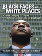 Black Faces in White Places - 10 Game-Changing Strategies to Achieve Success and Find Greatness ebook by Randal D. Pinkett, Jeffrey A. Robinson, Philana Patterson