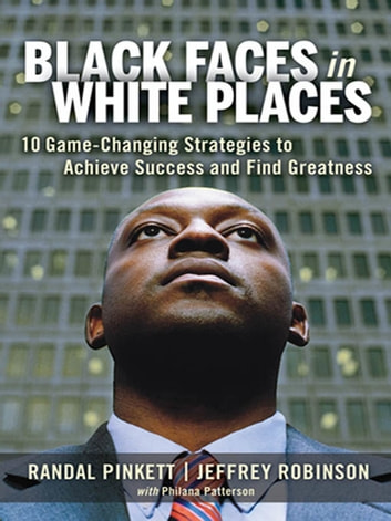 Black Faces in White Places - 10 Game-Changing Strategies to Achieve Success and Find Greatness ebook by Randal D. Pinkett,Jeffrey A. Robinson,Philana Patterson