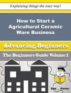 How to Start a Agricultural Ceramic Ware Business (Beginners Guide) ebook by Alethea Dominguez