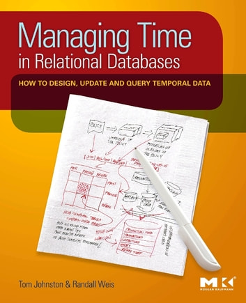 Managing Time in Relational Databases - How to Design, Update and Query Temporal Data ebook by Tom Johnston,Randall Weis