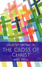 Collected Writings On ... The Cross of Christ ebook by Hayes Press
