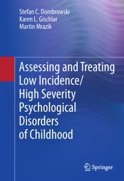 Assessing and Treating Low Incidence/High Severity Psychological Disorders of Childhood ebook by Karen L. Gischlar, Martin Mrazik, Stefan C. Dombrowski