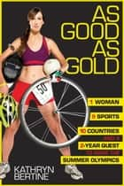 As Good as Gold - 1 Woman, 9 Sports, 10 Countries, and a 2-Year Quest to Make the Summer Olympics ebook by Kathryn Bertine, Kathrine Switzer