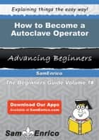 How to Become a Autoclave Operator ebook by Alaina Cheek