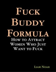 Fuck Buddy Formula: How to Attract Women Who Just Want to Fuck ebook by Liam Noah