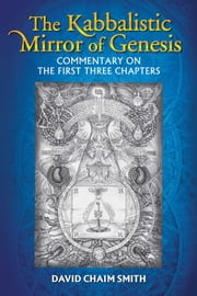 The Kabbalistic Mirror of Genesis - Commentary on the First Three Chapters ebook by David Chaim Smith