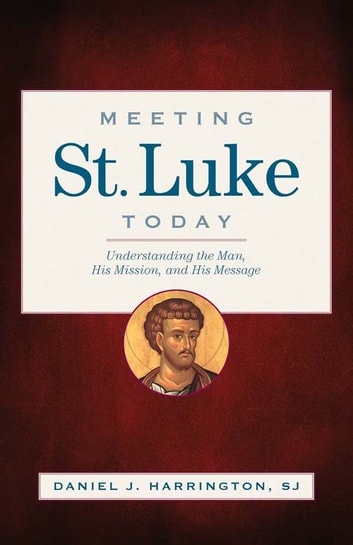 Meeting St. Luke Today - Understanding the Man, His Mission, and His Message ebook by Daniel J. Harrington,SJ