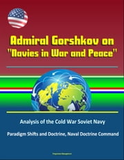 "Admiral Gorshkov on ""Navies in War and Peace"": Analysis of the Cold War Soviet Navy, Use of Russian Naval Forces in Wartime and Peacetime, USSR Military Strategy, Politico-Strategic Approach to War ebook by Progressive Management"