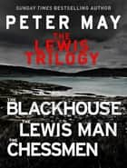 The Lewis Trilogy - The Blackhouse, The Lewis Man and The Chessmen eBook by Peter May