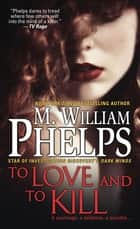 To Love and To Kill ebook by M. William Phelps