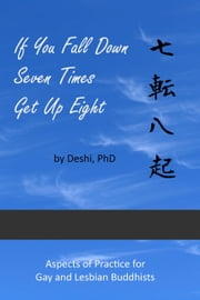 If You Fall Down Seven Times Get Up Eight: Aspects of Practice for Gay and Lesbian Buddhists ebook by Deshi