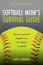 Softball Mom's Survival Guide - How you and your daughter can be winners in softball ebook by Janis Meredith