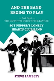 And the Band Begins to Play. Part Eight: The Definitive Guide to the Beatles' Sgt Pepper's Lonely Hearts Club Band ebook by Steve Lambley