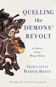 Quelling the Demons' Revolt - A Novel from Ming China ebook by Guanzhong Luo, Patrick Hanan, Ellen B. Widmer,...