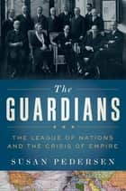 The Guardians - The League of Nations and the Crisis of Empire ebook by Susan Pedersen