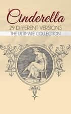 Cinderella: The Ultimate Collection - 29 Different Versions ebook by Charles Perrault, Brothers Grimm, Joseph Jacobs