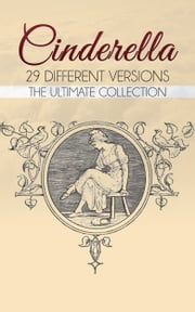 Cinderella: The Ultimate Collection - 29 Different Versions ebook by Charles Perrault,Brothers Grimm,Joseph Jacobs