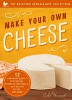 Make Your Own Cheese - 12 Recipes for Cheddar, Parmesan, Mozzarella, Self-Reliant Cheese, and More! ebook by Caleb Warnock