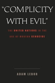 """Complicity with Evil"" - The United Nations in the Age of Modern Genocide ebook by Adam LeBor"