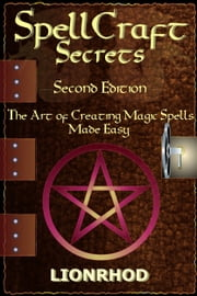 SpellCraft Secrets: The Art Of Creating Magic Spells Made Easy - Second Edition, Revised ebook by Lionrhod
